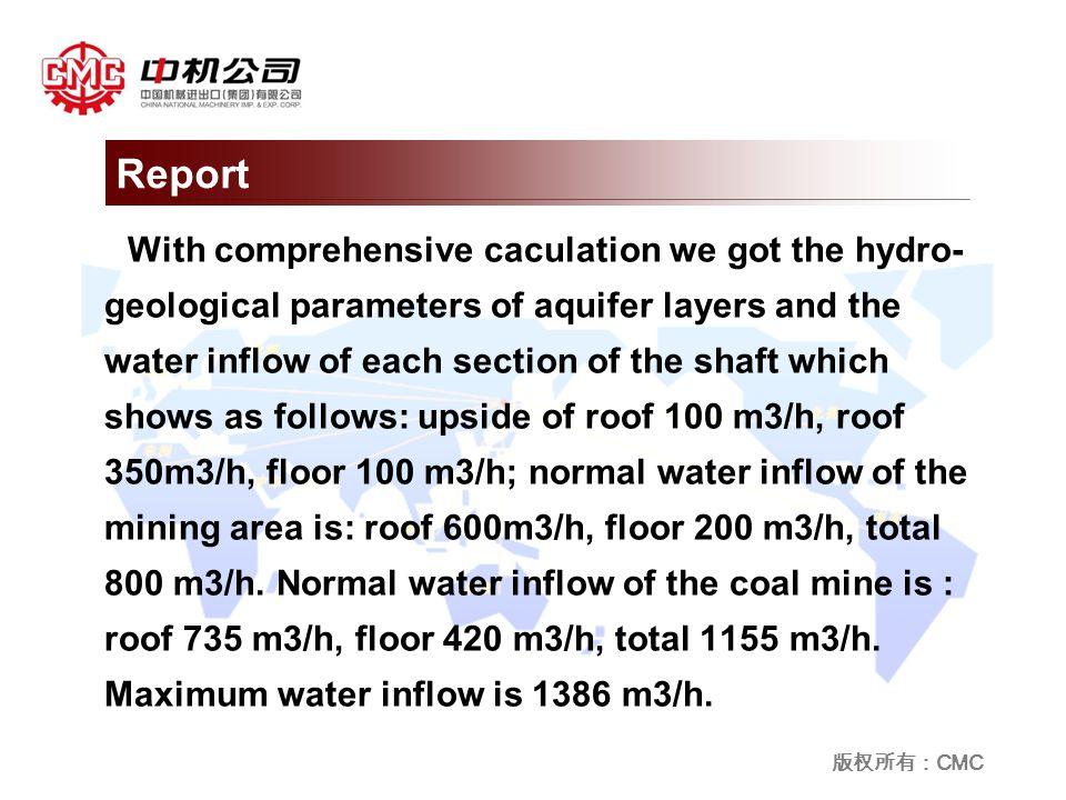 版权所有: CMC With comprehensive caculation we got the hydro- geological parameters of aquifer layers and the water inflow of each section of the shaft which shows as follows: upside of roof 100 m3/h, roof 350m3/h, floor 100 m3/h; normal water inflow of the mining area is: roof 600m3/h, floor 200 m3/h, total 800 m3/h.