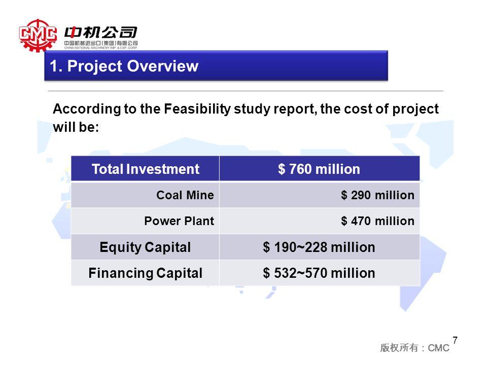 版权所有: CMC 7 According to the Feasibility study report, the cost of project will be: Total Investment$ 760 million Coal Mine$ 290 million Power Plant$ 470 million Equity Capital$ 190~228 million Financing Capital$ 532~570 million