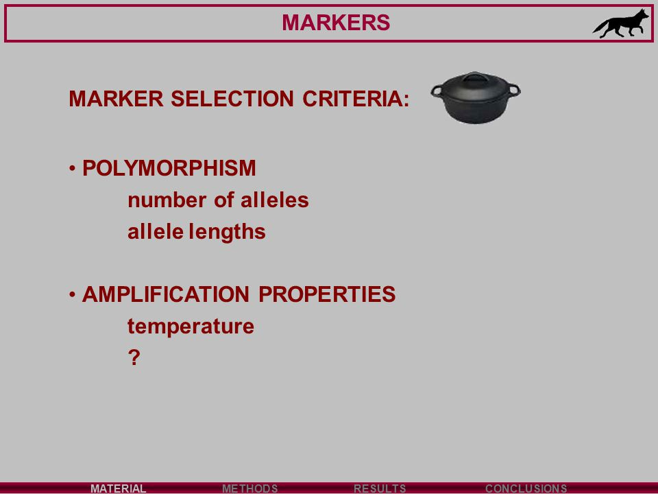 MARKERS MATERIALMETHODSRESULTSCONCLUSIONS MARKER SELECTION CRITERIA: POLYMORPHISM number of alleles allele lengths AMPLIFICATION PROPERTIES temperature