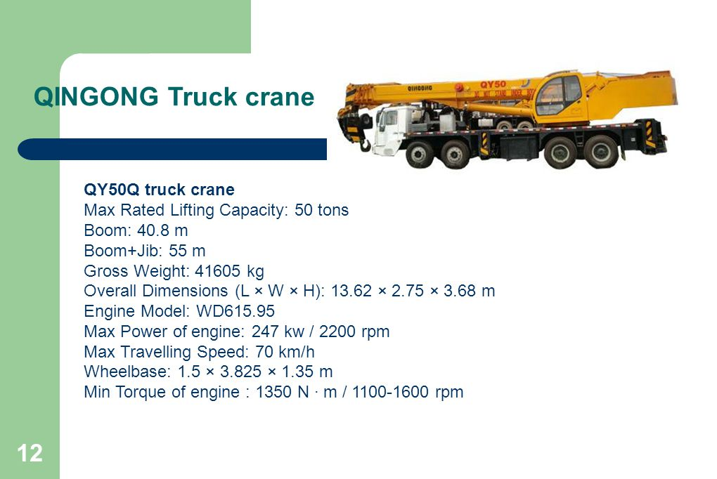 12 QINGONG Truck crane QY50Q truck crane Max Rated Lifting Capacity: 50 tons Boom: 40.8 m Boom+Jib: 55 m Gross Weight: 41605 kg Overall Dimensions (L × W × H): 13.62 × 2.75 × 3.68 m Engine Model: WD615.95 Max Power of engine: 247 kw / 2200 rpm Max Travelling Speed: 70 km/h Wheelbase: 1.5 × 3.825 × 1.35 m Min Torque of engine : 1350 N · m / 1100-1600 rpm