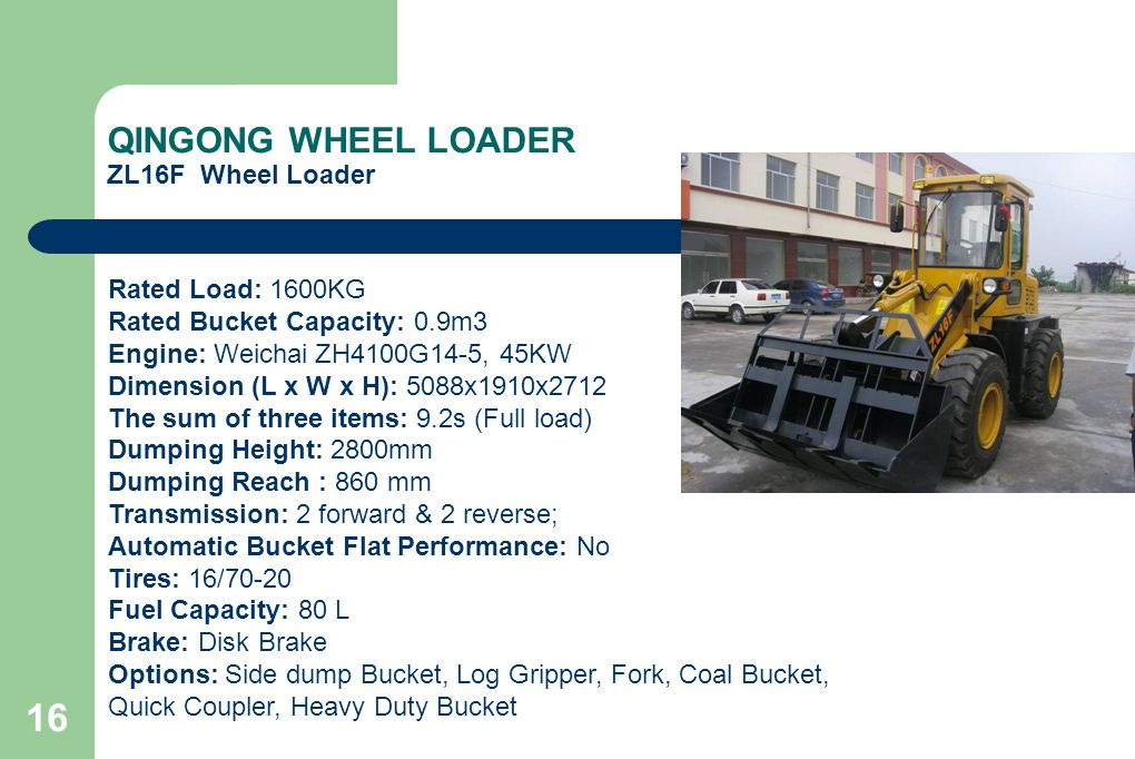 16 QINGONG WHEEL LOADER ZL16F Wheel Loader Rated Load: 1600KG Rated Bucket Capacity: 0.9m3 Engine: Weichai ZH4100G14-5, 45KW Dimension (L x W x H): 50