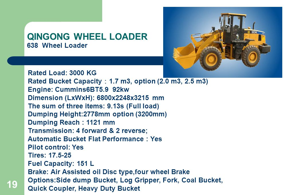 19 QINGONG WHEEL LOADER 638 Wheel Loader Rated Load: 3000 KG Rated Bucket Capacity : 1.7 m3, option (2.0 m3, 2.5 m3) Engine: Cummins6BT5.9 92kw Dimension (LxWxH): 6800x2248x3215 mm The sum of three items: 9.13s (Full load) Dumping Height:2778mm option (3200mm) Dumping Reach : 1121 mm Transmission: 4 forward & 2 reverse; Automatic Bucket Flat Performance : Yes Pilot control: Yes Tires: 17.5-25 Fuel Capacity: 151 L Brake: Air Assisted oil Disc type,four wheel Brake Options:Side dump Bucket, Log Gripper, Fork, Coal Bucket, Quick Coupler, Heavy Duty Bucket