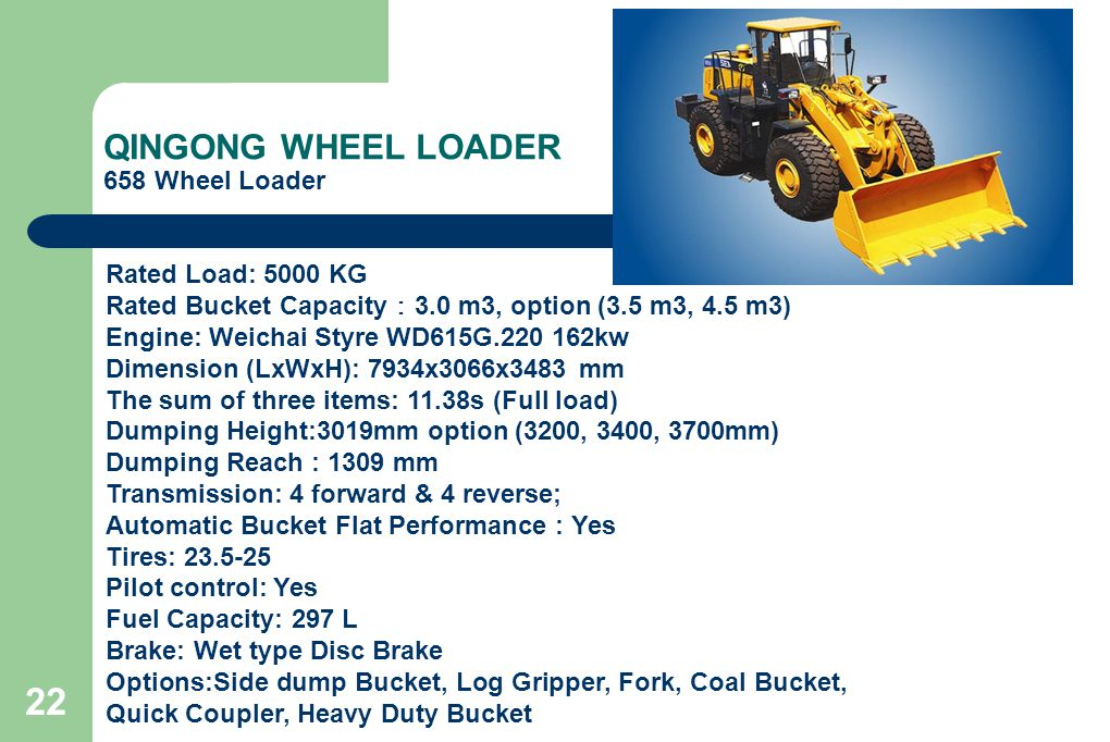 22 QINGONG WHEEL LOADER 658 Wheel Loader Rated Load: 5000 KG Rated Bucket Capacity : 3.0 m3, option (3.5 m3, 4.5 m3) Engine: Weichai Styre WD615G.220 162kw Dimension (LxWxH): 7934x3066x3483 mm The sum of three items: 11.38s (Full load) Dumping Height:3019mm option (3200, 3400, 3700mm) Dumping Reach : 1309 mm Transmission: 4 forward & 4 reverse; Automatic Bucket Flat Performance : Yes Tires: 23.5-25 Pilot control: Yes Fuel Capacity: 297 L Brake: Wet type Disc Brake Options:Side dump Bucket, Log Gripper, Fork, Coal Bucket, Quick Coupler, Heavy Duty Bucket