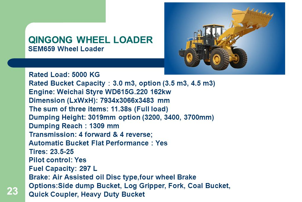 23 QINGONG WHEEL LOADER SEM659 Wheel Loader Rated Load: 5000 KG Rated Bucket Capacity : 3.0 m3, option (3.5 m3, 4.5 m3) Engine: Weichai Styre WD615G.220 162kw Dimension (LxWxH): 7934x3066x3483 mm The sum of three items: 11.38s (Full load) Dumping Height: 3019mm option (3200, 3400, 3700mm) Dumping Reach : 1309 mm Transmission: 4 forward & 4 reverse; Automatic Bucket Flat Performance : Yes Tires: 23.5-25 Pilot control: Yes Fuel Capacity: 297 L Brake: Air Assisted oil Disc type,four wheel Brake Options:Side dump Bucket, Log Gripper, Fork, Coal Bucket, Quick Coupler, Heavy Duty Bucket