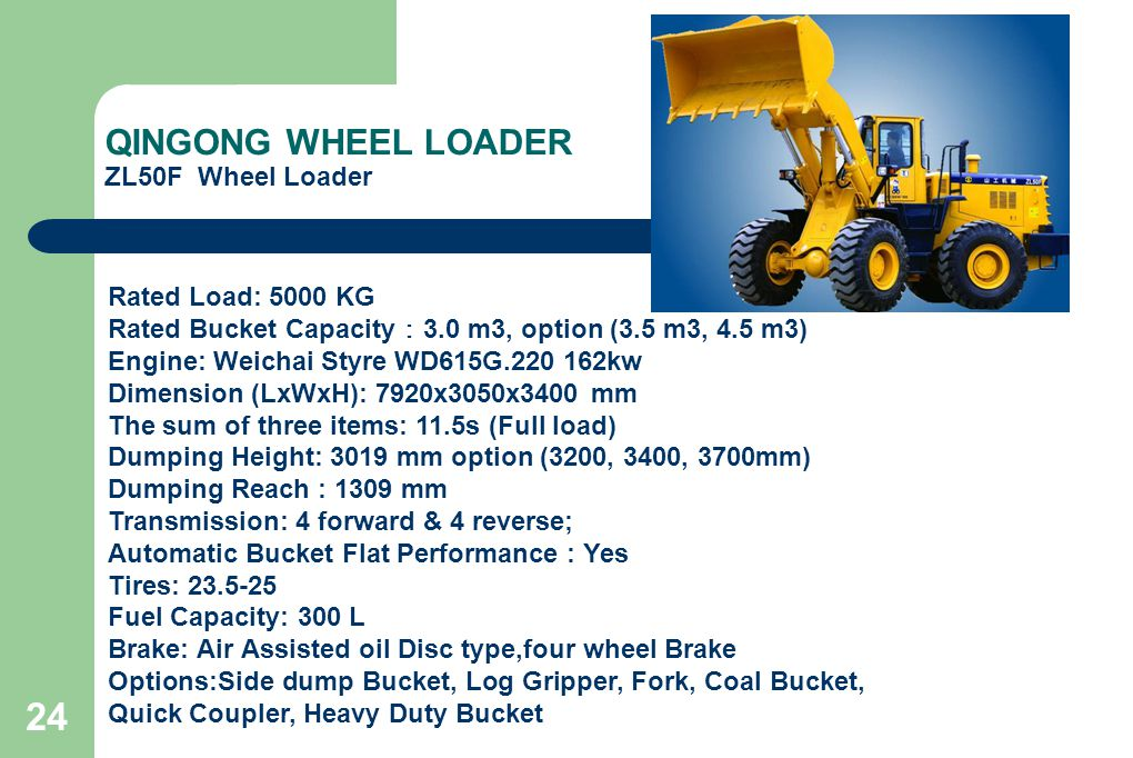 24 QINGONG WHEEL LOADER ZL50F Wheel Loader Rated Load: 5000 KG Rated Bucket Capacity : 3.0 m3, option (3.5 m3, 4.5 m3) Engine: Weichai Styre WD615G.220 162kw Dimension (LxWxH): 7920x3050x3400 mm The sum of three items: 11.5s (Full load) Dumping Height: 3019 mm option (3200, 3400, 3700mm) Dumping Reach : 1309 mm Transmission: 4 forward & 4 reverse; Automatic Bucket Flat Performance : Yes Tires: 23.5-25 Fuel Capacity: 300 L Brake: Air Assisted oil Disc type,four wheel Brake Options:Side dump Bucket, Log Gripper, Fork, Coal Bucket, Quick Coupler, Heavy Duty Bucket