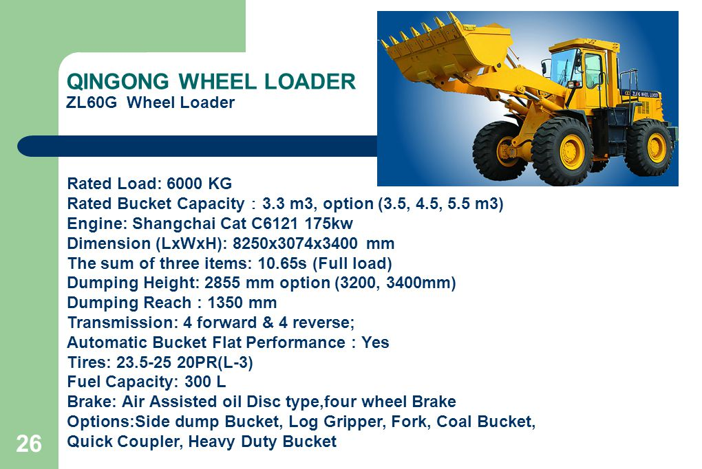 26 QINGONG WHEEL LOADER ZL60G Wheel Loader Rated Load: 6000 KG Rated Bucket Capacity : 3.3 m3, option (3.5, 4.5, 5.5 m3) Engine: Shangchai Cat C6121 175kw Dimension (LxWxH): 8250x3074x3400 mm The sum of three items: 10.65s (Full load) Dumping Height: 2855 mm option (3200, 3400mm) Dumping Reach : 1350 mm Transmission: 4 forward & 4 reverse; Automatic Bucket Flat Performance : Yes Tires: 23.5-25 20PR(L-3) Fuel Capacity: 300 L Brake: Air Assisted oil Disc type,four wheel Brake Options:Side dump Bucket, Log Gripper, Fork, Coal Bucket, Quick Coupler, Heavy Duty Bucket