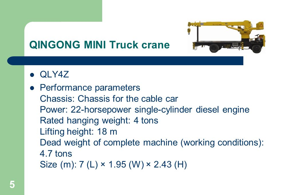 5 QINGONG MINI Truck crane QLY4Z Performance parameters Chassis: Chassis for the cable car Power: 22-horsepower single-cylinder diesel engine Rated hanging weight: 4 tons Lifting height: 18 m Dead weight of complete machine (working conditions): 4.7 tons Size (m): 7 (L) × 1.95 (W) × 2.43 (H)