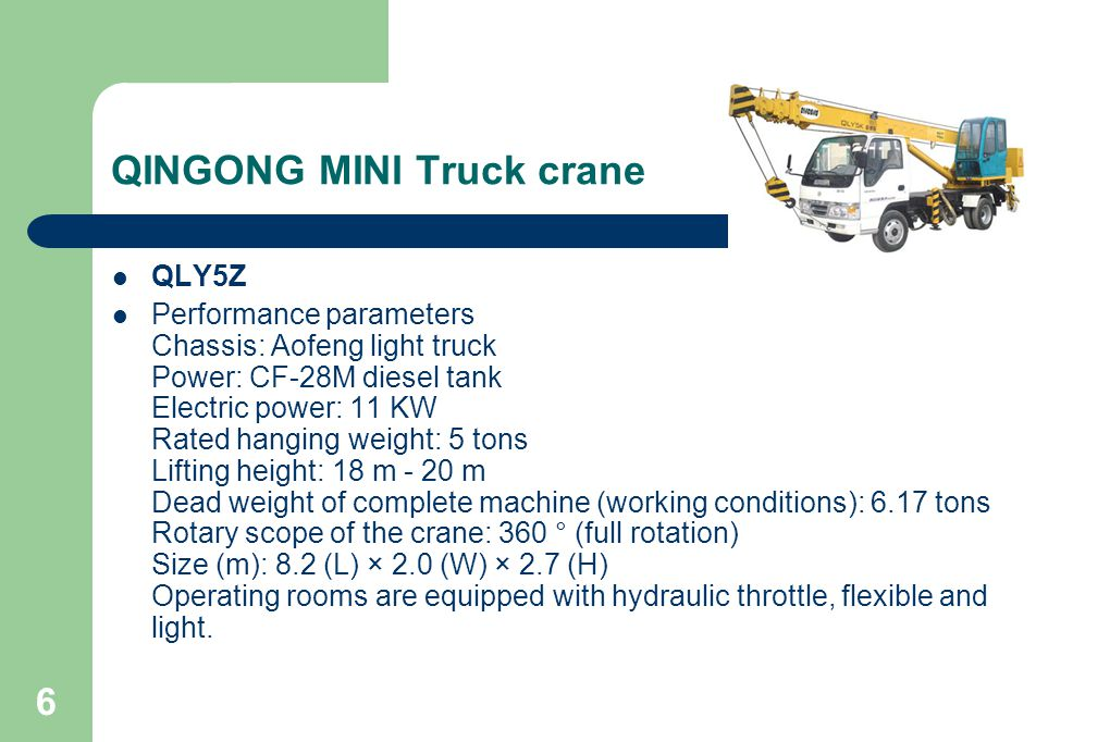 6 QINGONG MINI Truck crane QLY5Z Performance parameters Chassis: Aofeng light truck Power: CF-28M diesel tank Electric power: 11 KW Rated hanging weight: 5 tons Lifting height: 18 m - 20 m Dead weight of complete machine (working conditions): 6.17 tons Rotary scope of the crane: 360 ° (full rotation) Size (m): 8.2 (L) × 2.0 (W) × 2.7 (H) Operating rooms are equipped with hydraulic throttle, flexible and light.