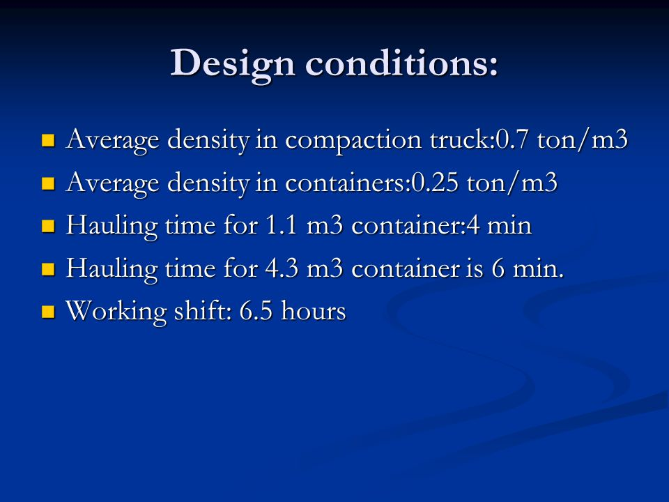 Design conditions: Average density in compaction truck:0.7 ton/m3 Average density in compaction truck:0.7 ton/m3 Average density in containers:0.25 ton/m3 Average density in containers:0.25 ton/m3 Hauling time for 1.1 m3 container:4 min Hauling time for 1.1 m3 container:4 min Hauling time for 4.3 m3 container is 6 min.