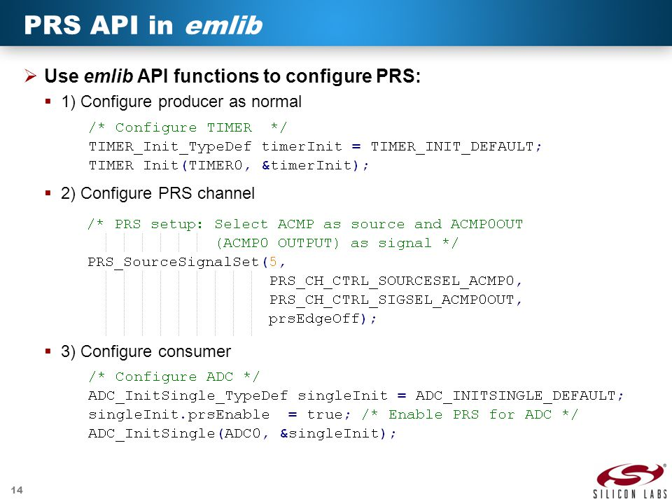 14 PRS API in emlib  Use emlib API functions to configure PRS:  1) Configure producer as normal  2) Configure PRS channel  3) Configure consumer