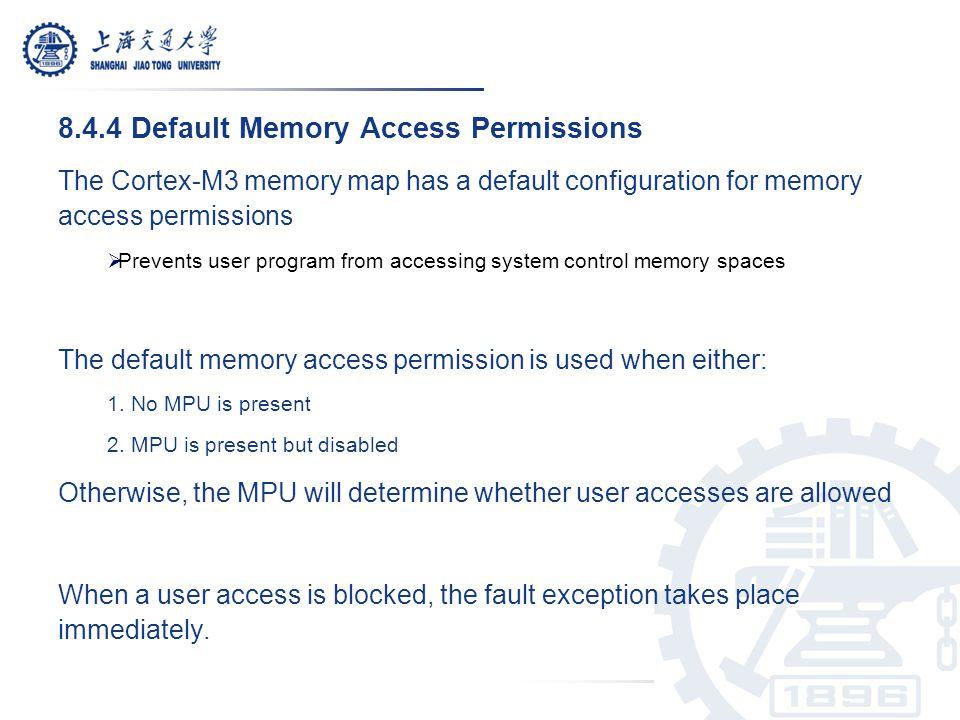 8.4.4 Default Memory Access Permissions The Cortex-M3 memory map has a default configuration for memory access permissions  Prevents user program fro