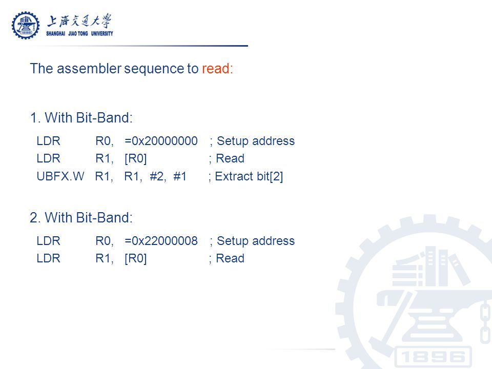 The assembler sequence to read: 1. With Bit-Band: LDR R0, =0x20000000 ; Setup address LDR R1, [R0] ; Read UBFX.W R1, R1, #2, #1 ; Extract bit[2] 2. Wi