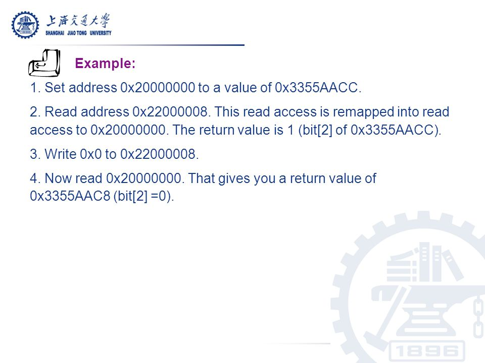 Example: 1. Set address 0x20000000 to a value of 0x3355AACC. 2. Read address 0x22000008. This read access is remapped into read access to 0x20000000.