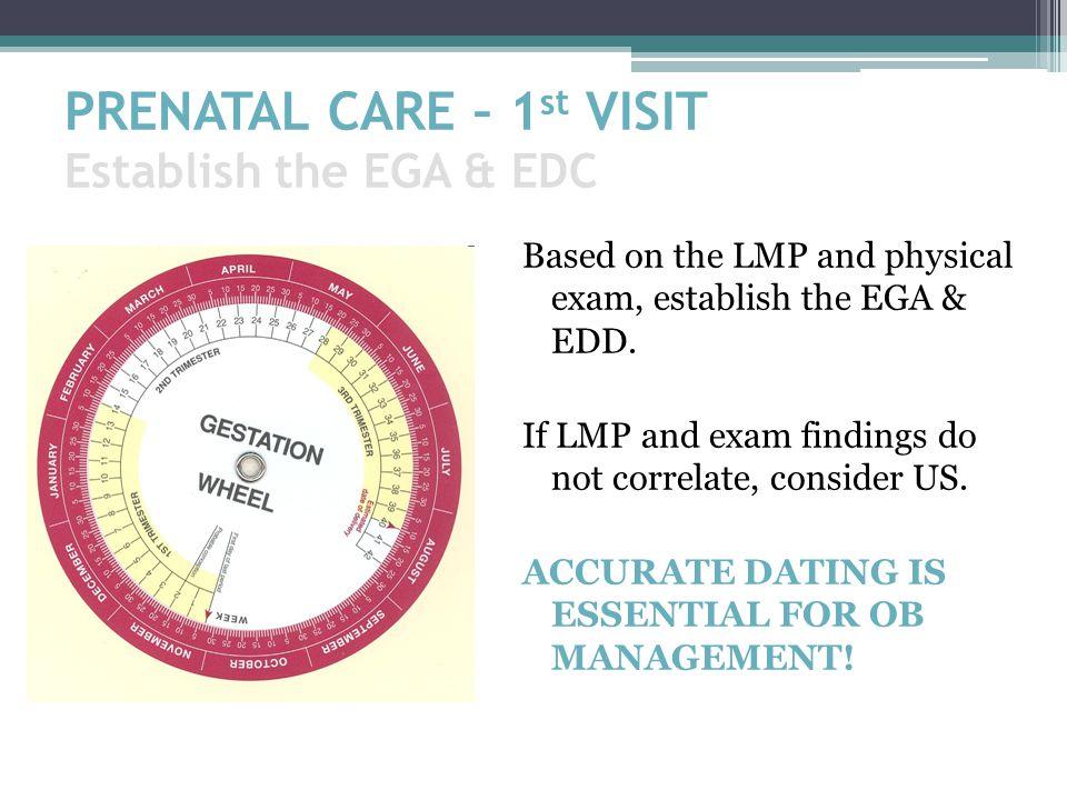 PRENATAL CARE – 1 st VISIT Establish the EGA & EDC Based on the LMP and physical exam, establish the EGA & EDD. If LMP and exam findings do not correl