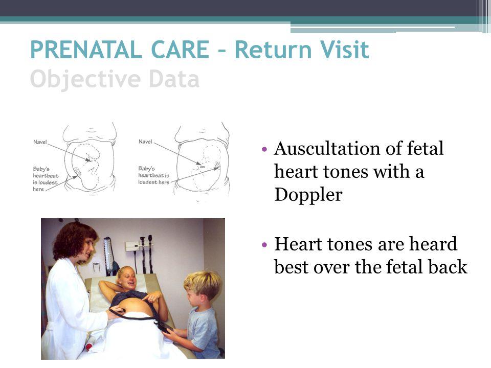 PRENATAL CARE – Return Visit Objective Data Auscultation of fetal heart tones with a Doppler Heart tones are heard best over the fetal back