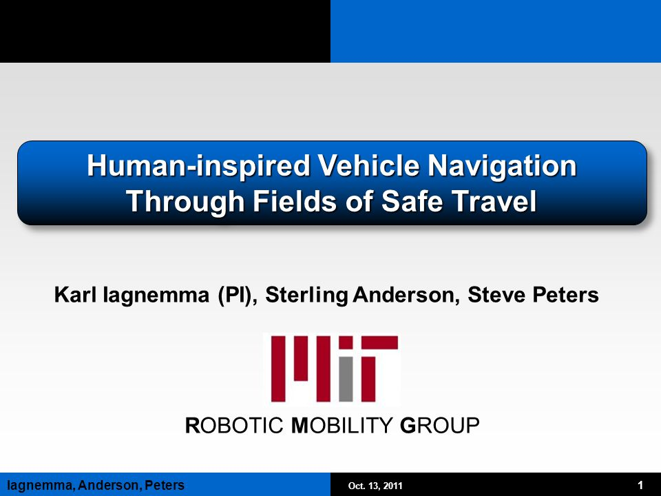Oct. 13, 2011 1 Iagnemma, Anderson, Peters ROBOTIC MOBILITY GROUP Human-inspired Vehicle Navigation Through Fields of Safe Travel Karl Iagnemma (PI),