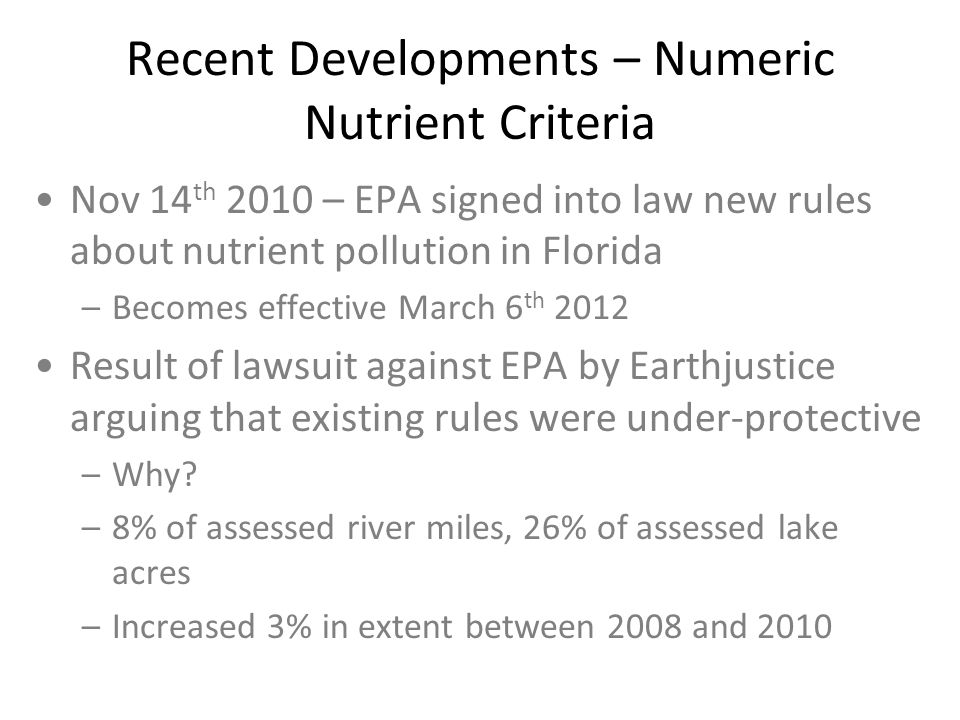 Recent Developments – Numeric Nutrient Criteria Nov 14 th 2010 – EPA signed into law new rules about nutrient pollution in Florida –Becomes effective March 6 th 2012 Result of lawsuit against EPA by Earthjustice arguing that existing rules were under-protective –Why.