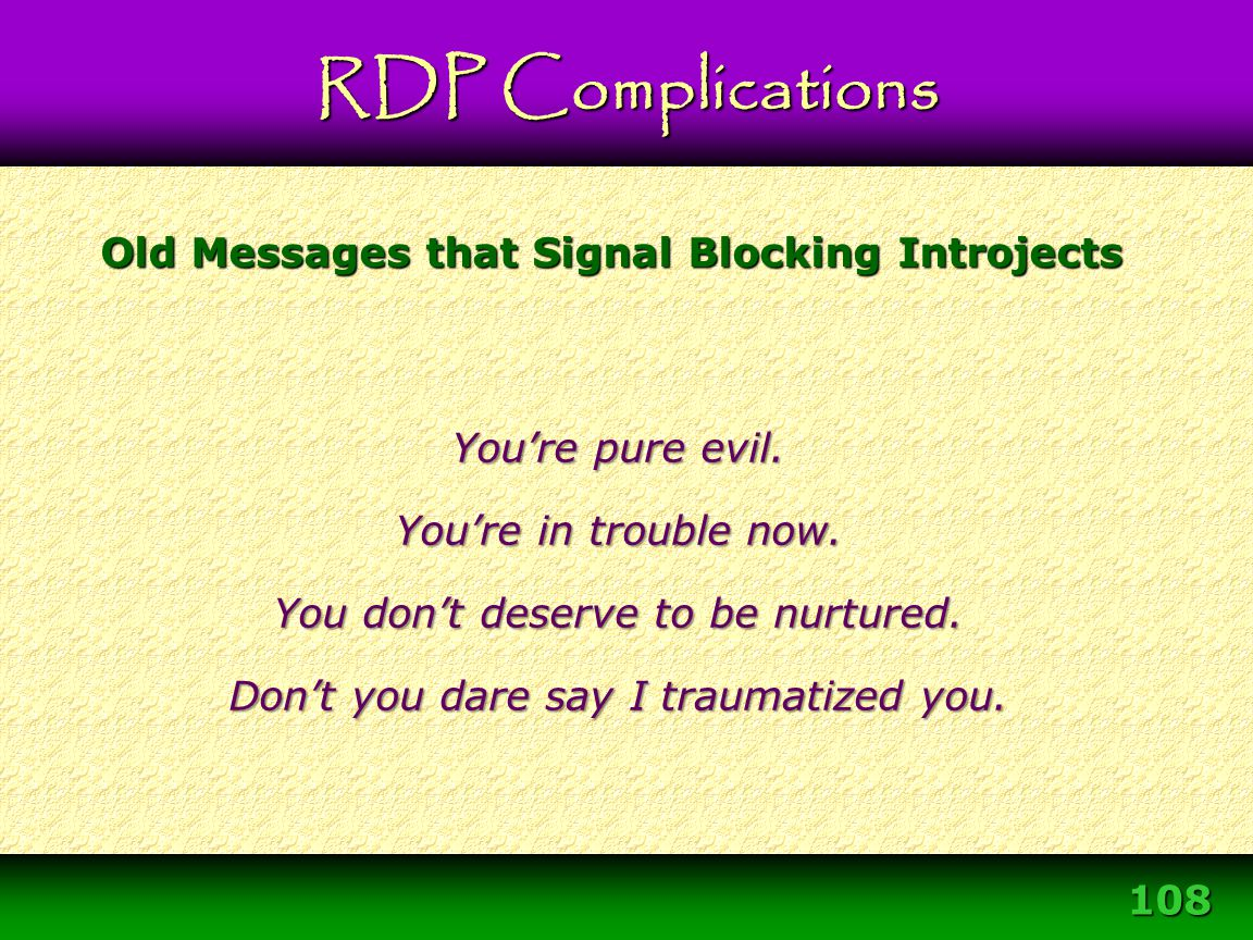 108 Old Messages that Signal Blocking Introjects You're pure evil. You're in trouble now. You don't deserve to be nurtured. Don't you dare say I traum