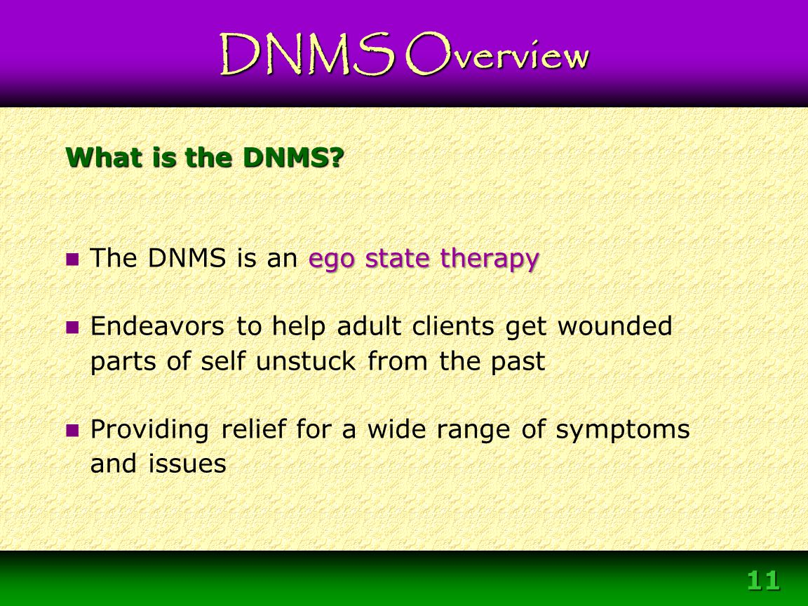 11 What is the DNMS? ego state therapy The DNMS is an ego state therapy Endeavors to help adult clients get wounded parts of self unstuck from the pas