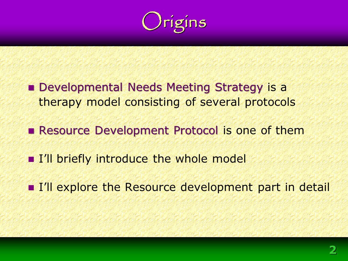 2 Developmental Needs Meeting Strategy Developmental Needs Meeting Strategy is a therapy model consisting of several protocols Resource Development Pr