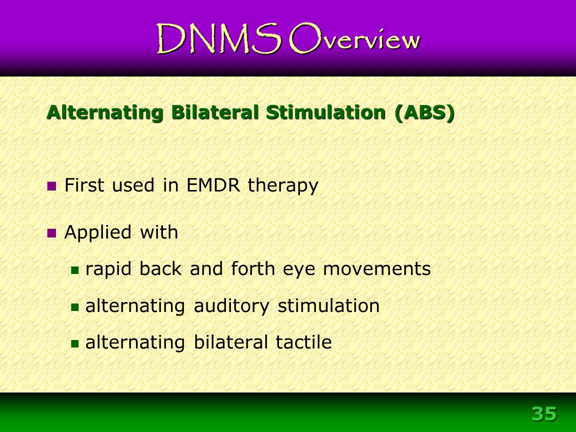 35 Alternating Bilateral Stimulation (ABS) First used in EMDR therapy Applied with rapid back and forth eye movements alternating auditory stimulation