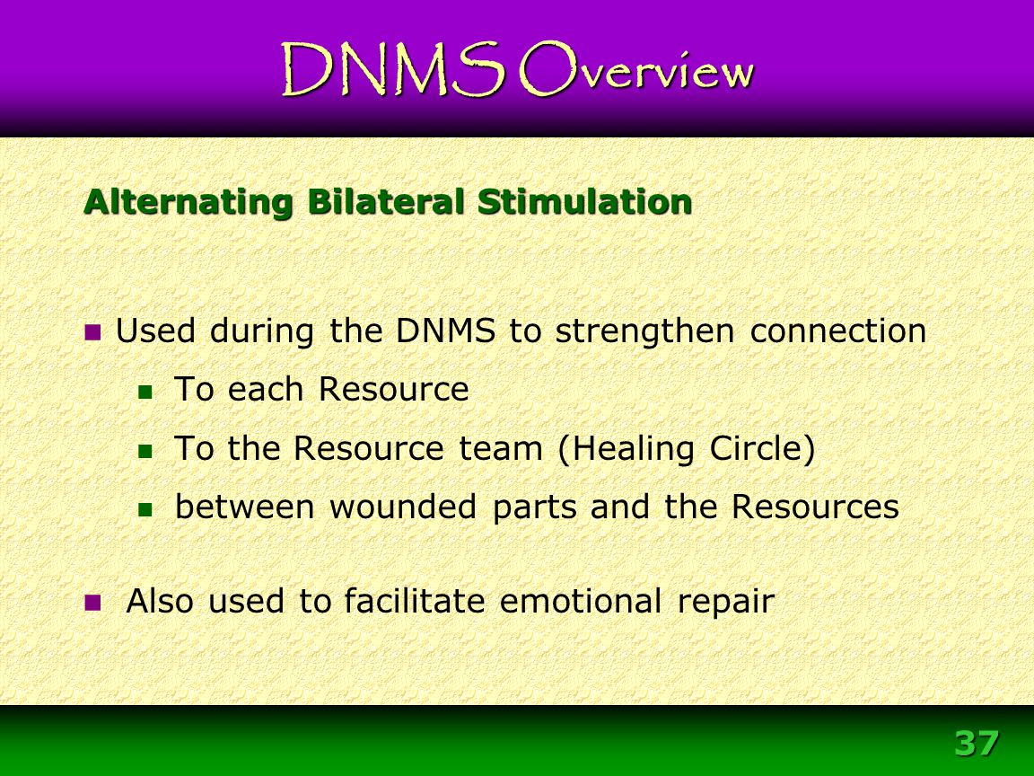 37 Alternating Bilateral Stimulation Used during the DNMS to strengthen connection To each Resource To the Resource team (Healing Circle) between woun