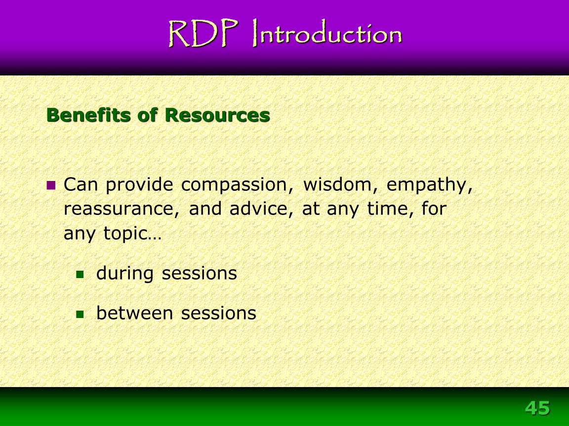 45 Benefits of Resources Can provide compassion, wisdom, empathy, reassurance, and advice, at any time, for any topic… during sessions between session