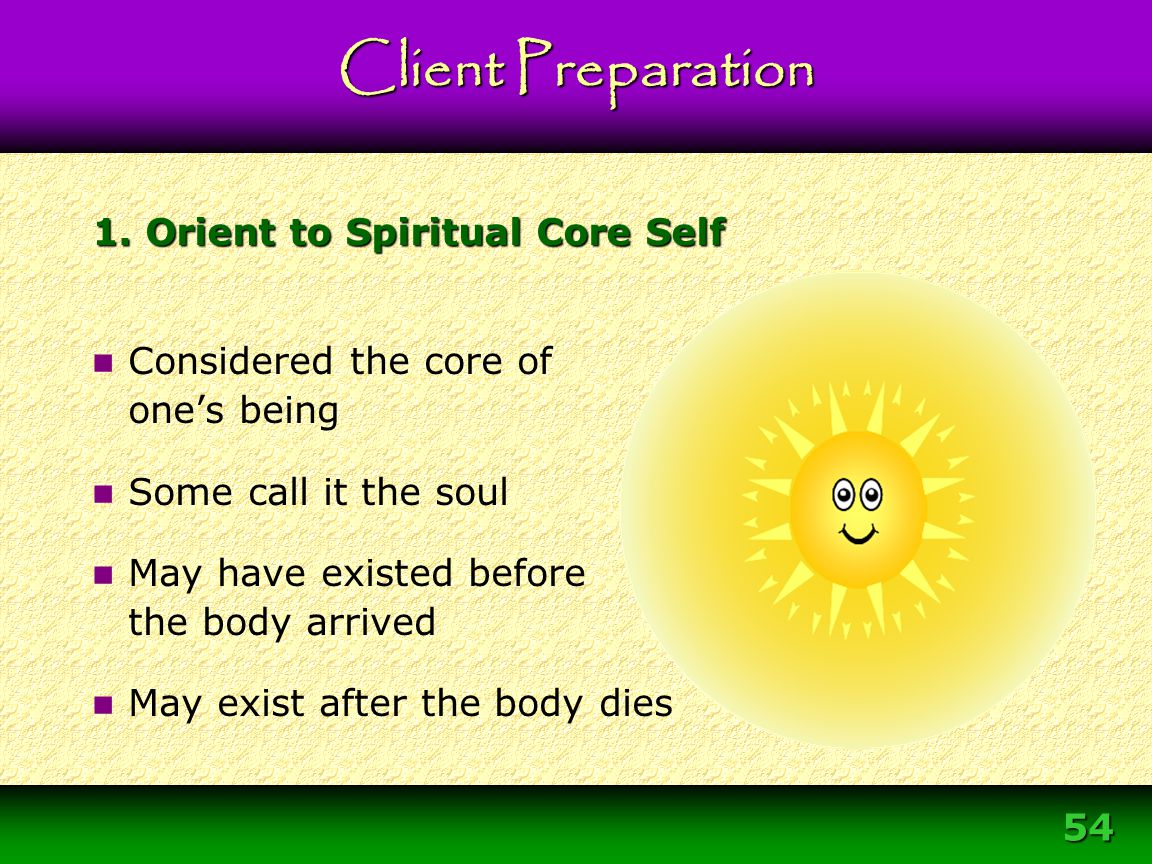 54 1. Orient to Spiritual Core Self Considered the core of one's being Some call it the soul May have existed before the body arrived May exist after