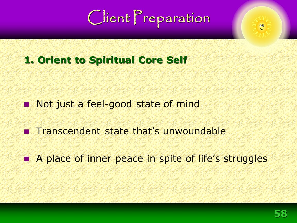 58 Not just a feel-good state of mind Transcendent state that's unwoundable A place of inner peace in spite of life's struggles 1. Orient to Spiritual
