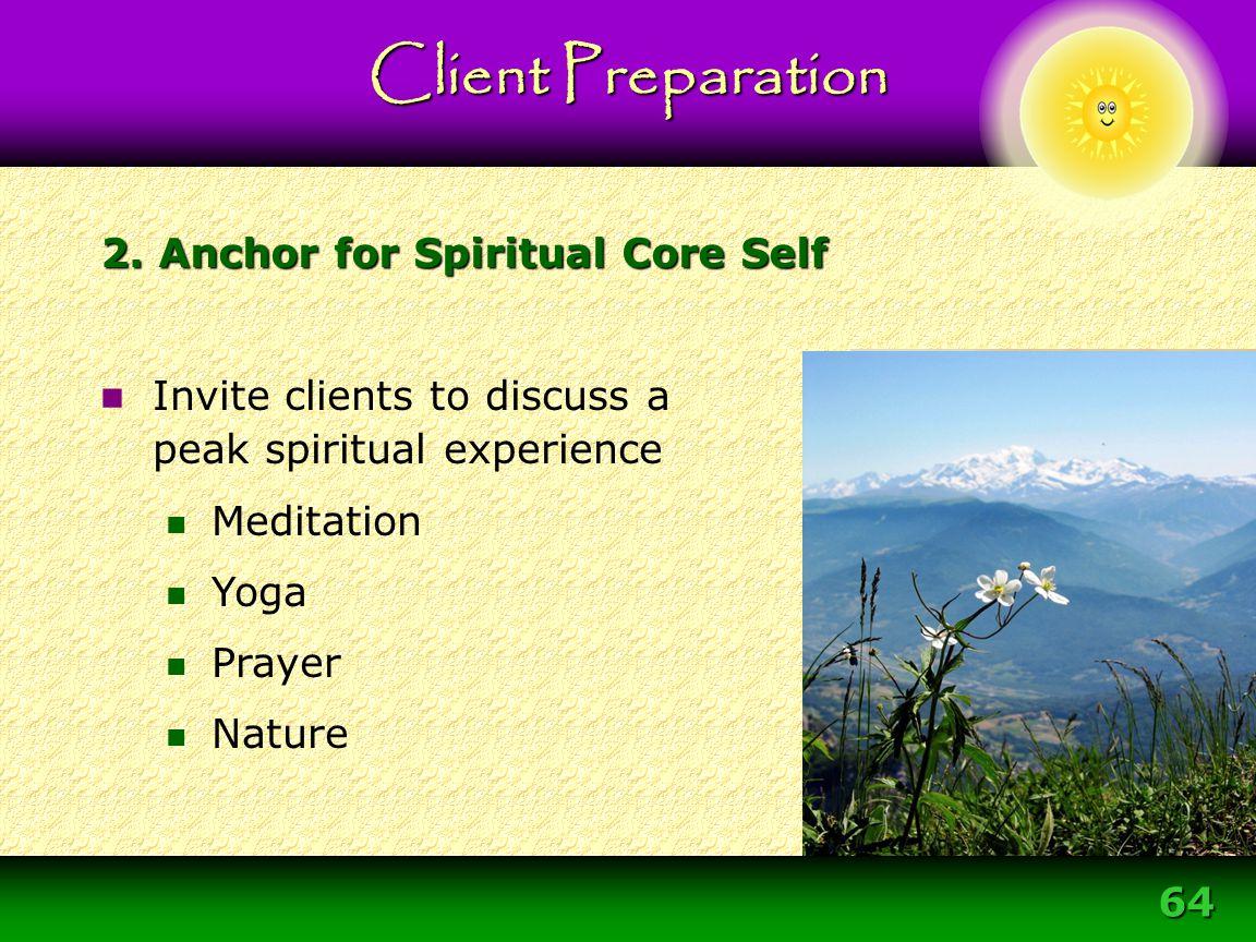 64 2. Anchor for Spiritual Core Self Invite clients to discuss a peak spiritual experience Meditation Yoga Prayer Nature Client Preparation