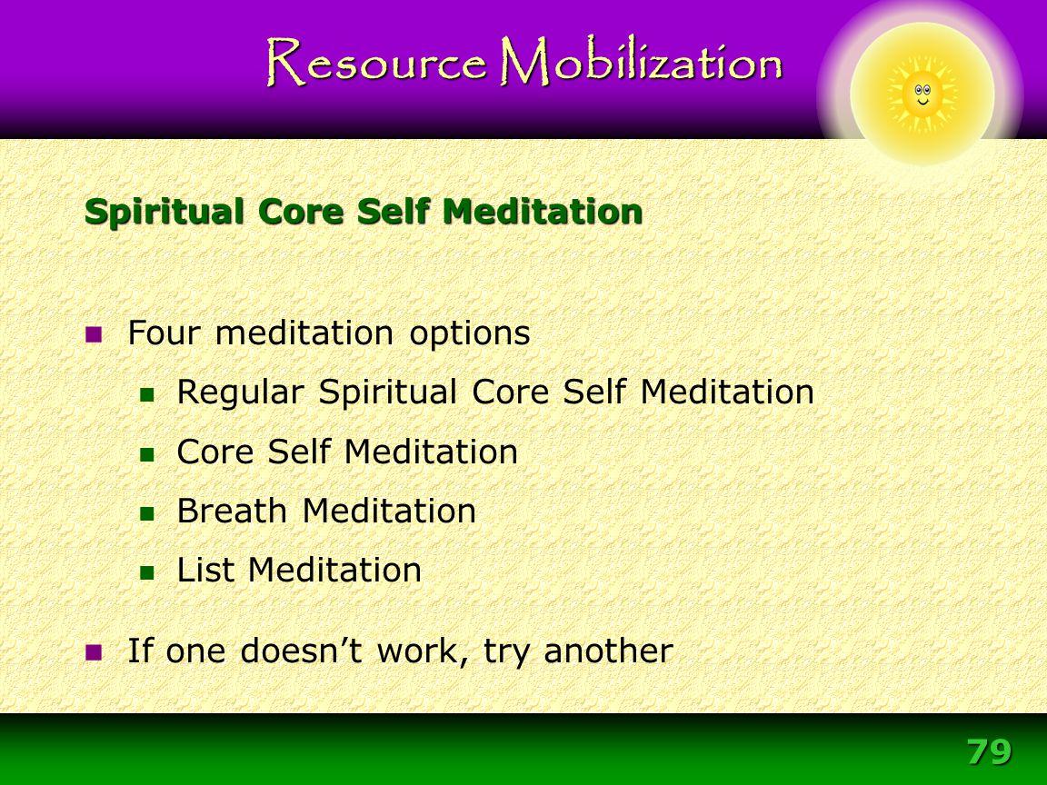 79 Spiritual Core Self Meditation Resource Mobilization Four meditation options Regular Spiritual Core Self Meditation Core Self Meditation Breath Med