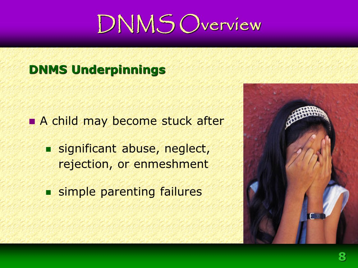 9 DNMS Underpinnings Sometimes well-meaning caregivers unknowingly make poor parenting choices experience hardships DNMS Overview