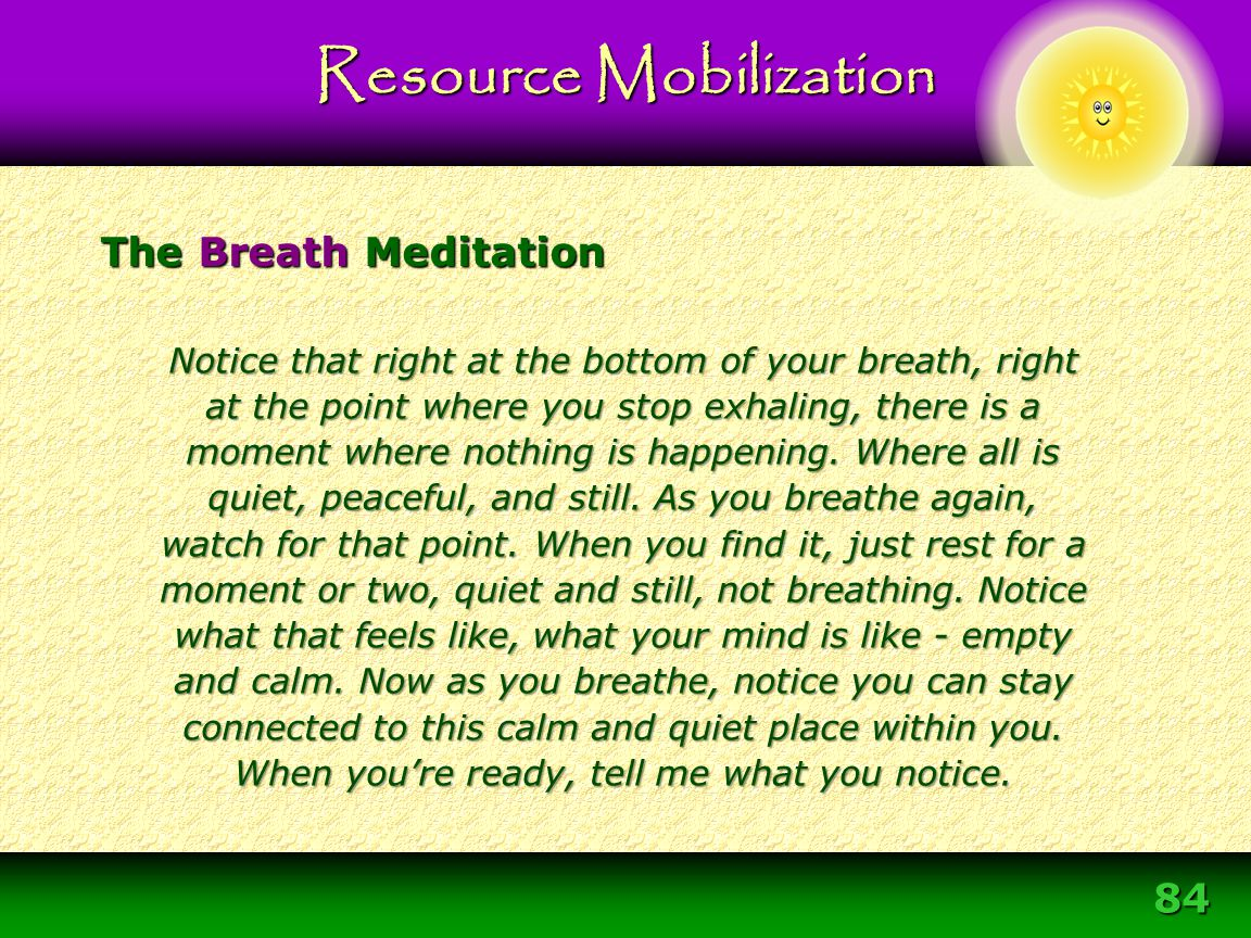 84 The Breath Meditation Resource Mobilization Notice that right at the bottom of your breath, right at the point where you stop exhaling, there is a