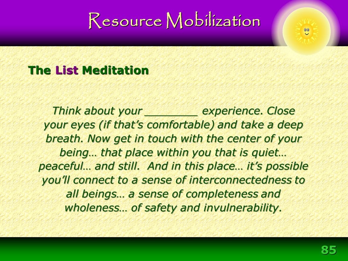 85 The List Meditation Resource Mobilization Think about your ________ experience. Close your eyes (if that's comfortable) and take a deep breath. Now