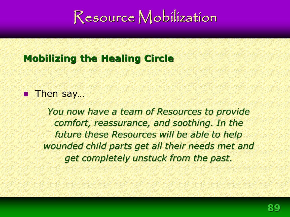 89 Mobilizing the Healing Circle Resource Mobilization Then say… You now have a team of Resources to provide comfort, reassurance, and soothing. In th