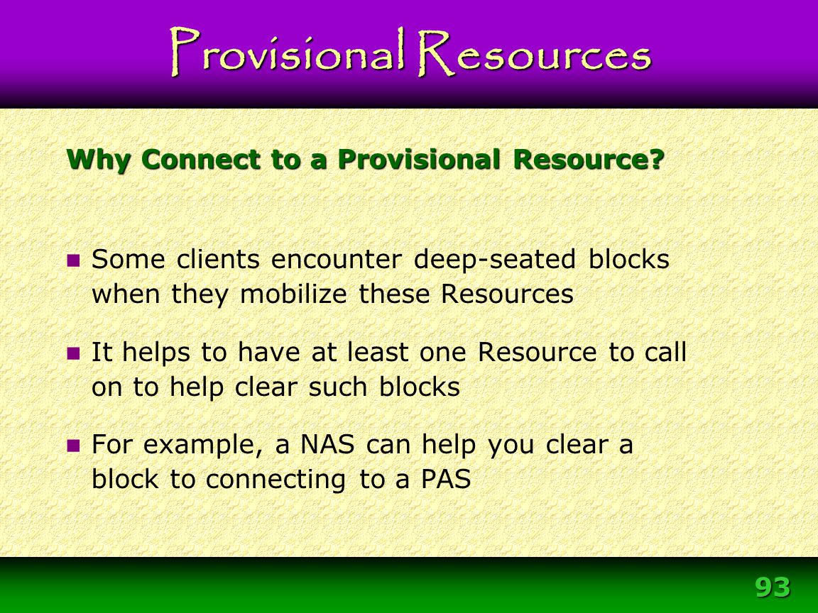 93 Why Connect to a Provisional Resource? Some clients encounter deep-seated blocks when they mobilize these Resources It helps to have at least one R