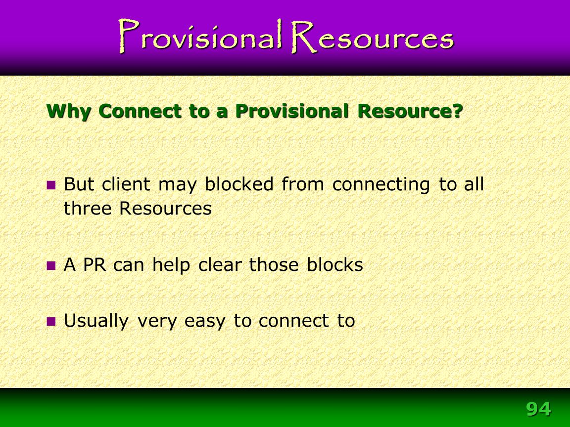 94 Why Connect to a Provisional Resource? But client may blocked from connecting to all three Resources A PR can help clear those blocks Usually very