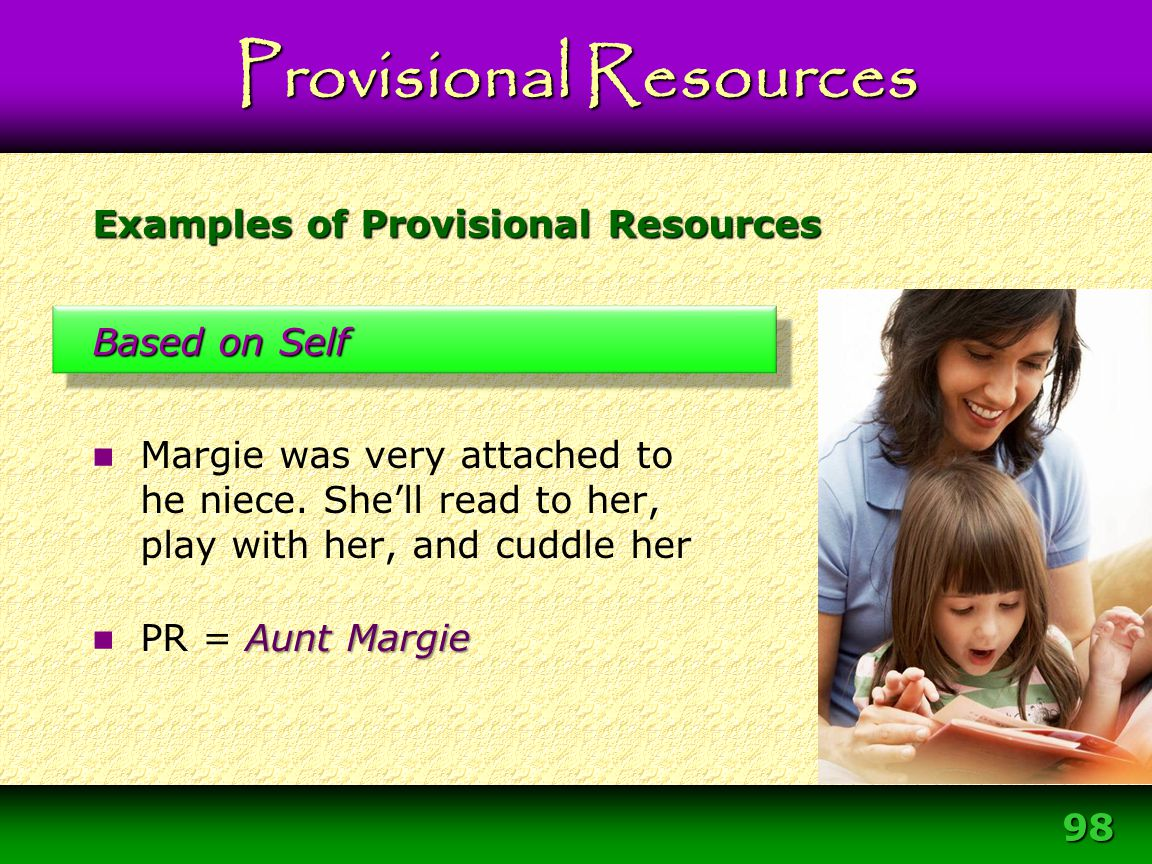 98 Examples of Provisional Resources Based on Self Margie was very attached to he niece. She'll read to her, play with her, and cuddle her Aunt Margie
