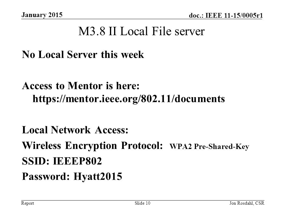 Report doc.: IEEE 11-15/0005r1 M3.8 II Local File server Slide 10Jon Rosdahl, CSR January 2015 No Local Server this week Access to Mentor is here: https://mentor.ieee.org/802.11/documents Local Network Access: Wireless Encryption Protocol: WPA2 Pre-Shared-Key SSID: IEEEP802 Password: Hyatt2015