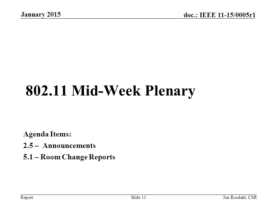 Report doc.: IEEE 11-15/0005r1 802.11 Mid-Week Plenary Agenda Items: 2.5 – Announcements 5.1 – Room Change Reports January 2015 Jon Rosdahl, CSRSlide 13