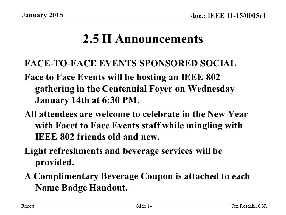 Report doc.: IEEE 11-15/0005r1 2.5 II Announcements FACE-TO-FACE EVENTS SPONSORED SOCIAL Face to Face Events will be hosting an IEEE 802 gathering in the Centennial Foyer on Wednesday January 14th at 6:30 PM.