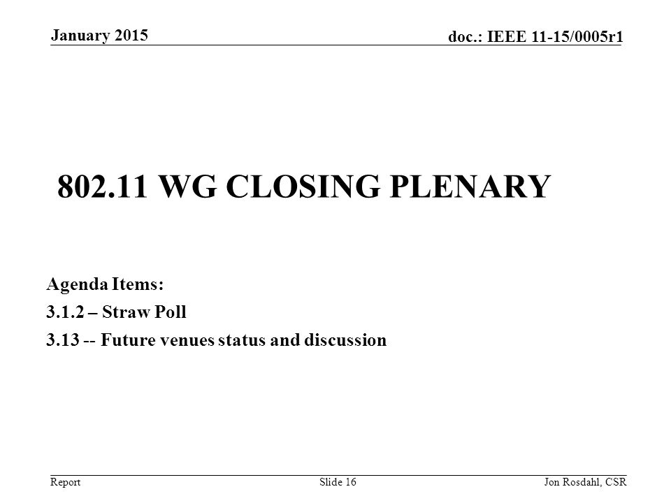 Report doc.: IEEE 11-15/0005r1 802.11 WG CLOSING PLENARY Agenda Items: 3.1.2 – Straw Poll 3.13 -- Future venues status and discussion January 2015 Jon Rosdahl, CSRSlide 16