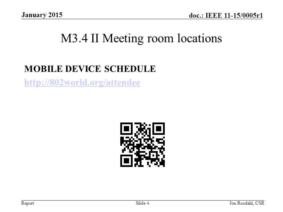 Report doc.: IEEE 11-15/0005r1 Online Calendar This session's meetings are also shown on the 802.11 calendar on the 802.11 home page (http://www.ieee802.org/11).http://www.ieee802.org/11 This is a Google calendar 802_11_calendar@ieee.org There are multiple ways of accessing this information, for example from a cell-phone, or as a remote calendar.