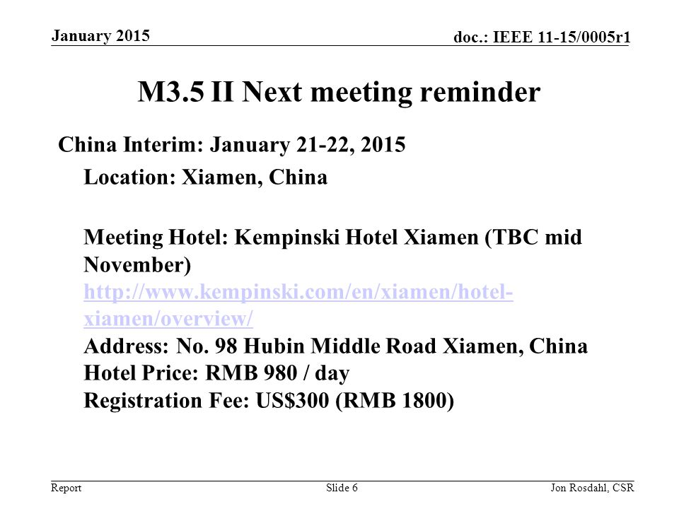 Report doc.: IEEE 11-15/0005r1 M3.5 II Next Meeting Reminder (Cont) 2015 March Plenary - March 8-13, 2015 Estrel Berlin Germany --Time to make Hotel Reservations Meeting Registrations Deadline Feb Hotel Reservation Deadline: IEEE 802 GROUP RATE DEADLINE*: MONDAY, JANUARY 12, 2015 (Germany*) ESTREL HOTEL CANCELLATION POLICY * Individual guest room reservations can be cancelled free of charge until 4 weeks prior to arrival date.