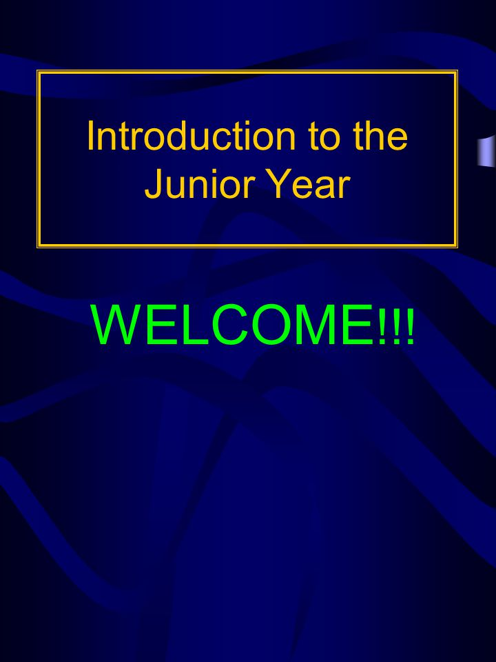 Introduction to the Junior Year WELCOME !!!