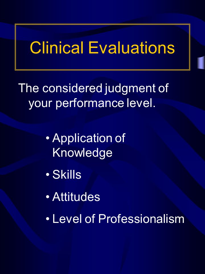 Clinical Evaluations The considered judgment of your performance level.