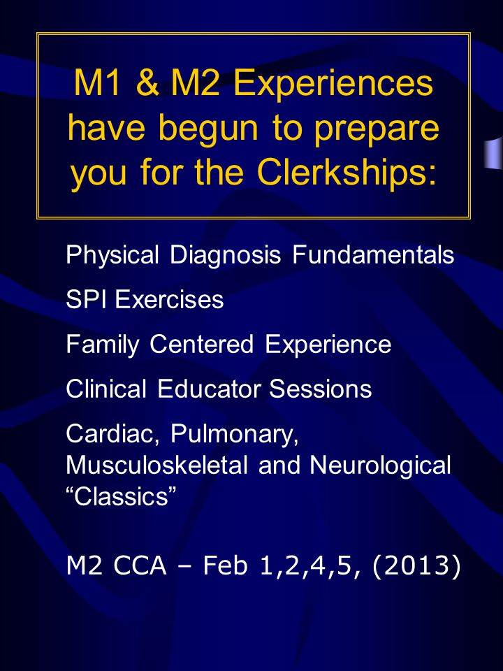 M1 & M2 Experiences have begun to prepare you for the Clerkships: Physical Diagnosis Fundamentals SPI Exercises Family Centered Experience Clinical Educator Sessions Cardiac, Pulmonary, Musculoskeletal and Neurological Classics M2 CCA – Feb 1,2,4,5, (2013)