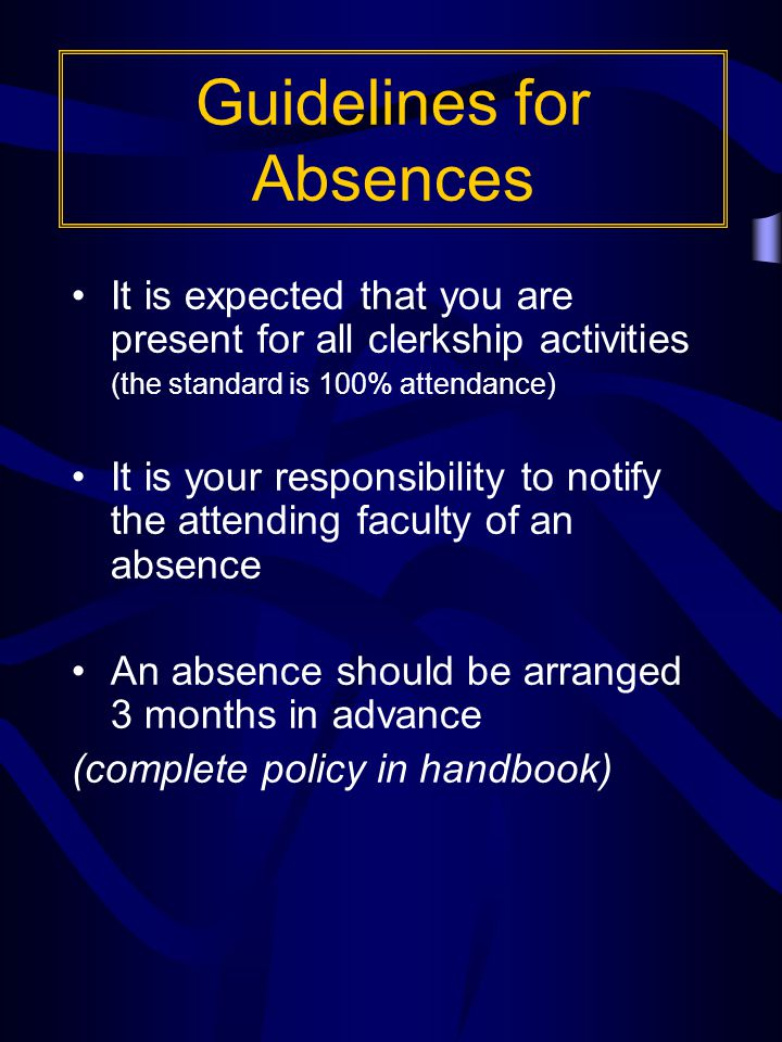 Guidelines for Absences It is expected that you are present for all clerkship activities (the standard is 100% attendance) It is your responsibility to notify the attending faculty of an absence An absence should be arranged 3 months in advance (complete policy in handbook)
