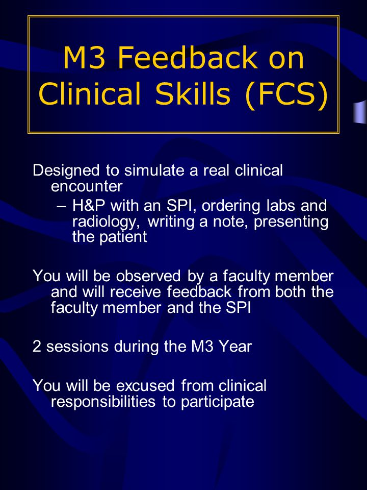 Designed to simulate a real clinical encounter –H&P with an SPI, ordering labs and radiology, writing a note, presenting the patient You will be observed by a faculty member and will receive feedback from both the faculty member and the SPI 2 sessions during the M3 Year You will be excused from clinical responsibilities to participate M3 Feedback on Clinical Skills (FCS)