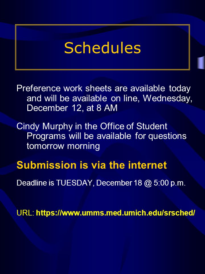 Schedules Preference work sheets are available today and will be available on line, Wednesday, December 12, at 8 AM Cindy Murphy in the Office of Student Programs will be available for questions tomorrow morning Submission is via the internet Deadline is TUESDAY, December 18 @ 5:00 p.m.